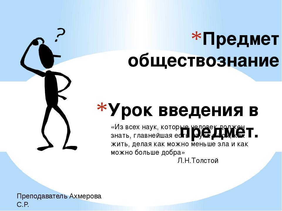 Урок введения в предмет. Предмет обществознание Преподаватель Ахмерова С.Р. «...