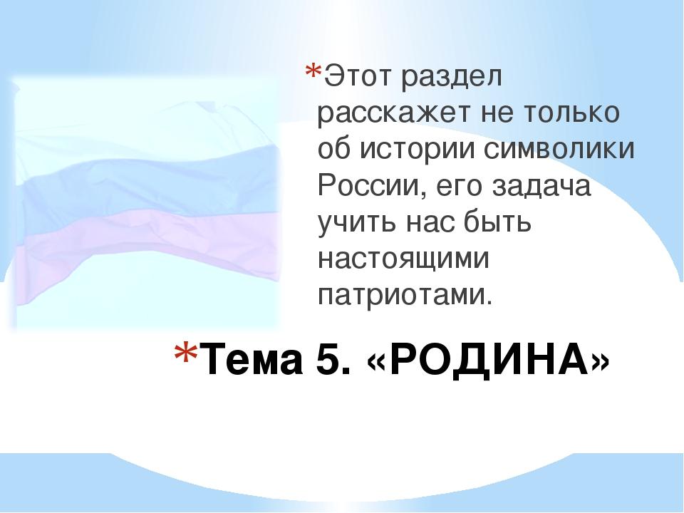Тема 5. «РОДИНА» Этот раздел расскажет не только об истории символики России...