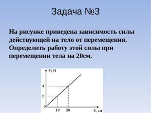 Задача №3 На рисунке приведена зависимость силы действующей на тело от переме