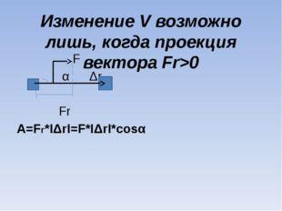 Изменение V возможно лишь, когда проекция вектора Fr>0 F α Δr Fr A=Fr*IΔrI=F*