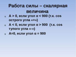 Работа силы – скалярная величина А > 0, если угол α < 900 (т.к. сos острого у