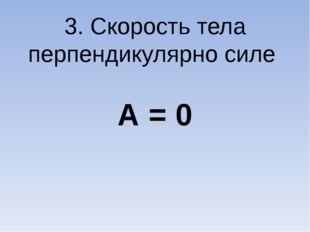 3. Скорость тела перпендикулярно силе А = 0