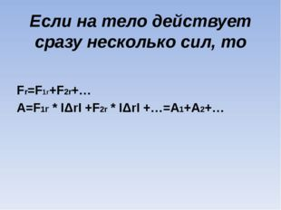 Если на тело действует сразу несколько сил, то Fr=F1r+F2r+… A=F1r * IΔrI +F2r