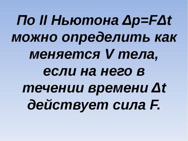 По II Ньютона Δp=FΔt можно определить как меняется V тела, если на него в теч...