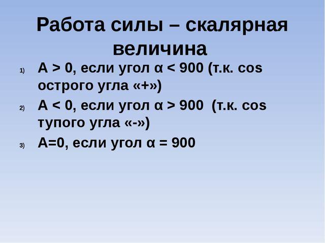 Работа силы – скалярная величина А > 0, если угол α < 900 (т.к. сos острого у...