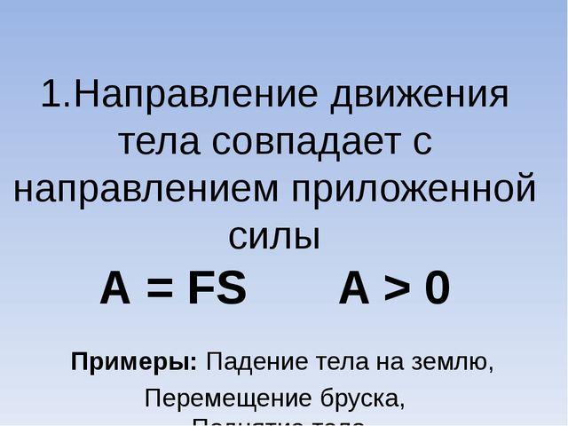 1.Направление движения тела совпадает с направлением приложенной силы А = FS...