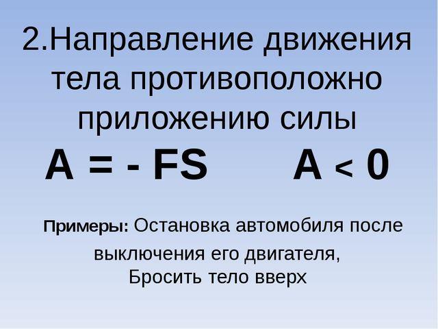 2.Направление движения тела противоположно приложению силы А = - FS A < 0 При...