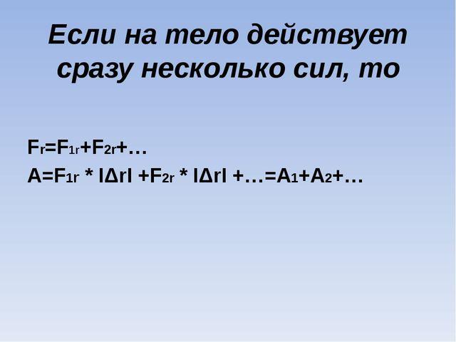 Если на тело действует сразу несколько сил, то Fr=F1r+F2r+… A=F1r * IΔrI +F2r...