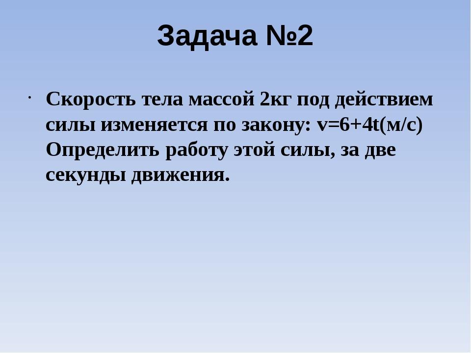 Задача №2 Скорость тела массой 2кг под действием силы изменяется по закону: v...