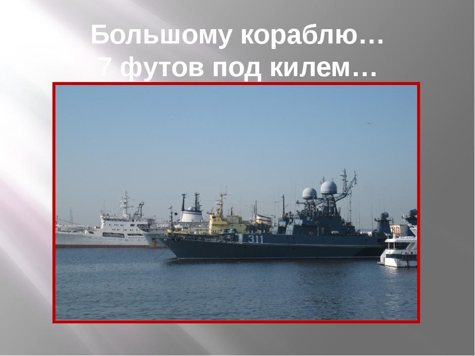 Большому кораблю… 7 футов под килем…