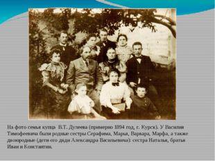 На фото семья купца В.Т. Дулеева (примерно 1894 год, г. Курск). У Василия Т