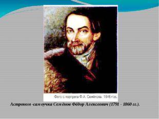 Астроном-самоучка Семёнов Фёдор Алексеевич (1791 - 1860 гг.).