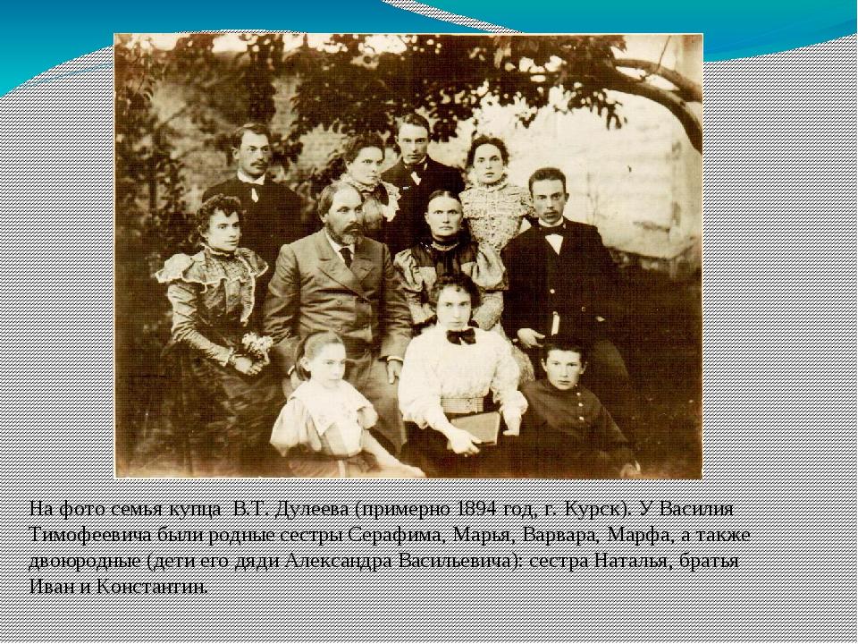 На фото семья купца В.Т. Дулеева (примерно 1894 год, г. Курск). У Василия Т...