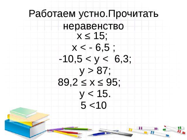 Работаем устно.Прочитать неравенство х ≤ 15; х < - 6,5 ; -10,5 < у < 6,3; у >...