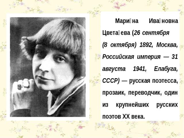 Мари́на Ива́новна Цвета́ева (26 сентября (8 октября) 1892, Москва, Российская...