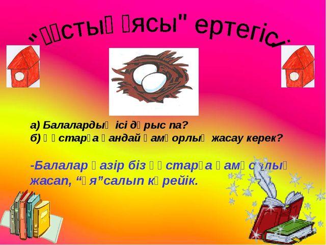 а) Балалардың ісі дұрыс па? б) Құстарға қандай қамқорлық жасау керек? -Балала...