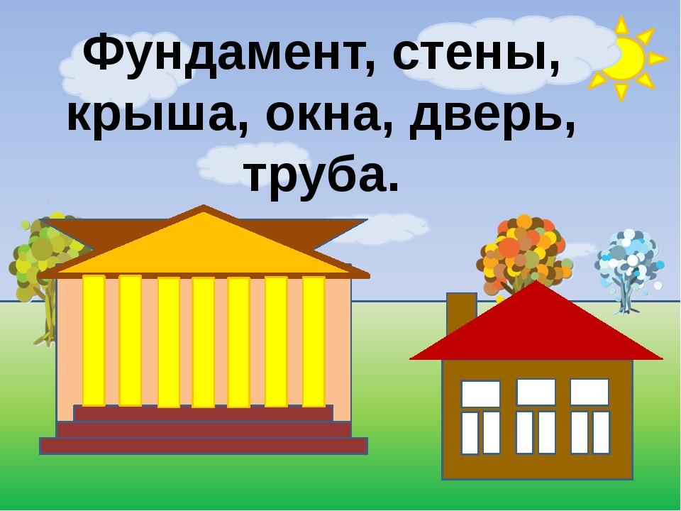 Фундамент, стены, крыша, окна, дверь, труба.