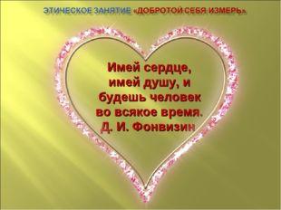 Имей сердце, имей душу, и будешь человек во всякое время. Д. И. Фонвизин