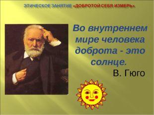 Во внутреннем мире человека доброта - это солнце. В. Гюго