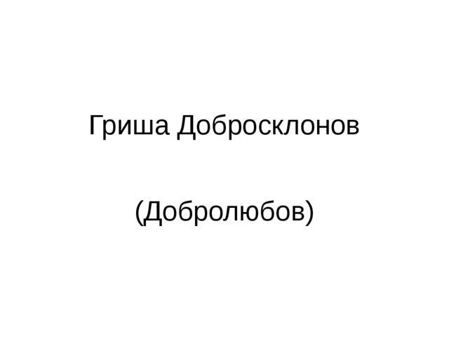 Гриша Добросклонов (Добролюбов)