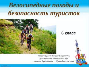 6 класс Велосипедные походы и безопасность туристов Автор : Грошев Виктор Вик