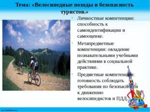 Тема: «Велосипедные походы и безопасность туристов.» Личностные компетенции: