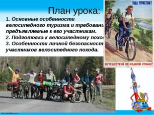 План урока: 1. Основные особенности велосипедного туризма и требования, пред
