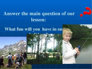 Answer the main question of our lesson: What fun will you have in summer hol