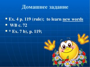 Домашнее задание Ex. 4 p. 119 (rule); to learn new words WB c. 72 * Ex. 7 b),