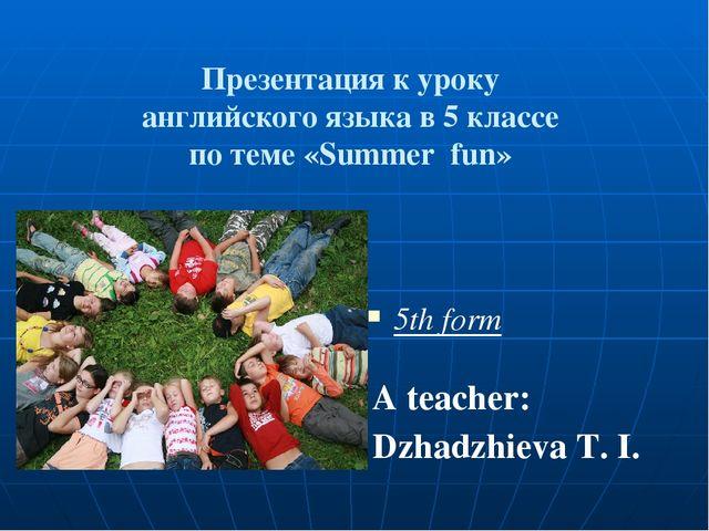 Презентация к уроку английского языка в 5 классе по теме «Summer fun» 5th fo...
