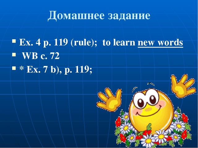 Домашнее задание Ex. 4 p. 119 (rule); to learn new words WB c. 72 * Ex. 7 b),...