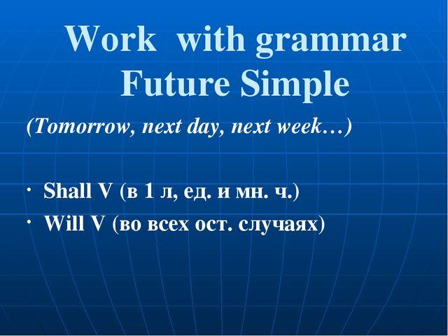 Work with grammar Future Simple (Tomorrow, next day, next week…) Shall V (в...