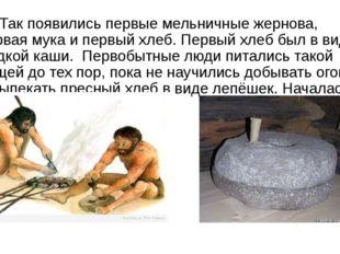Так появились первые мельничные жернова, первая мука и первый хлеб. Первый х