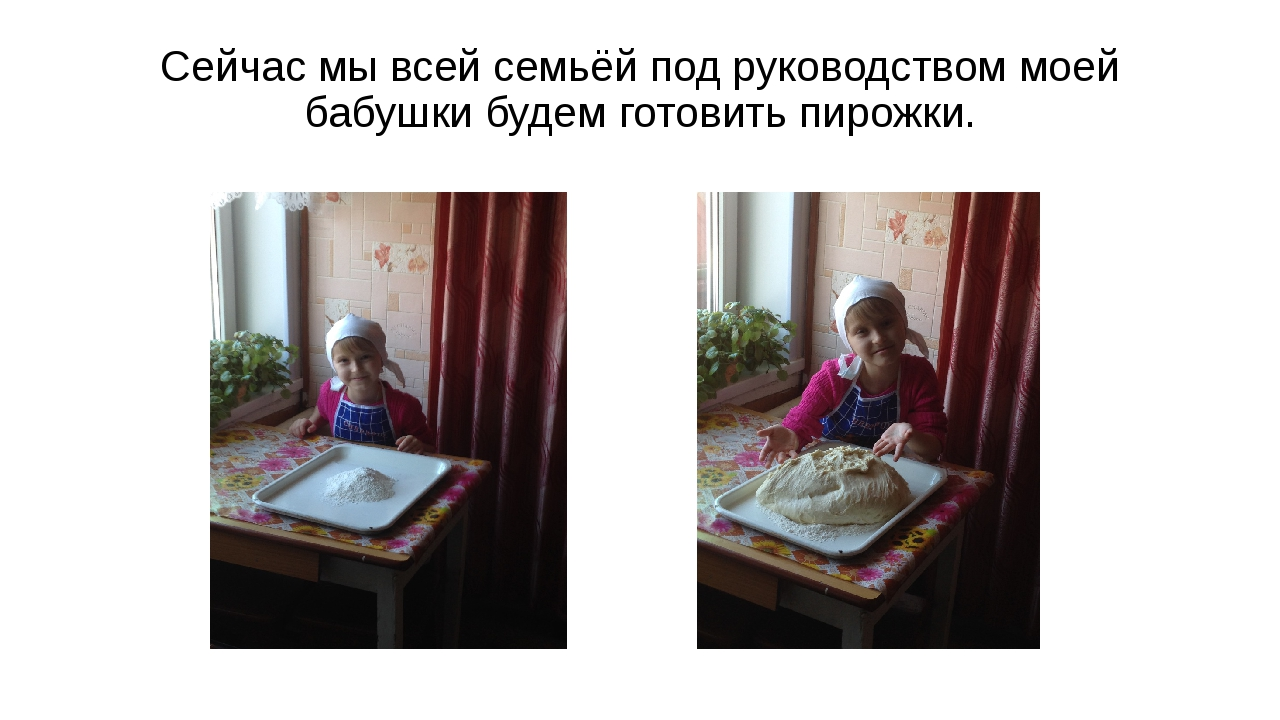Сейчас мы всей семьёй под руководством моей бабушки будем готовить пирожки.