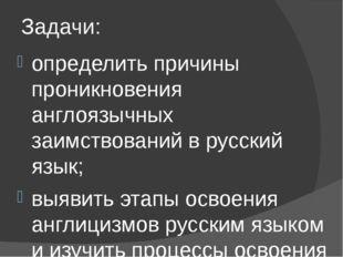 Задачи: определить причины проникновения англоязычных заимствований в русский