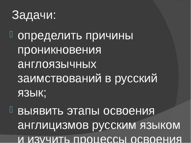 Задачи: определить причины проникновения англоязычных заимствований в русский...