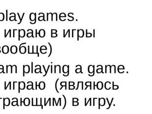 I play games. Я играю в игры (вообще) I am playing a game. Я играю (являюсь и