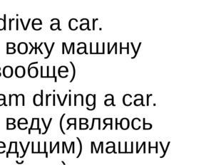 I drive a car. Я вожу машину (вообще) I am driving a car. Я веду (являюсь вед