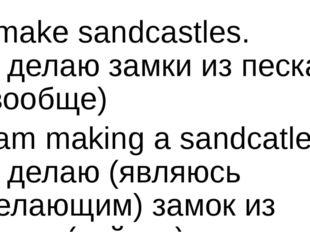 I make sandcastles. Я делаю замки из песка (вообще) I am making a sandcatle.