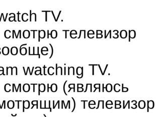 I watch TV. Я смотрю телевизор (вообще) I am watching TV. Я смотрю (являюсь с