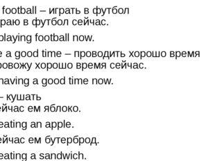 play football – играть в футбол Я играю в футбол сейчас. I am playing footbal