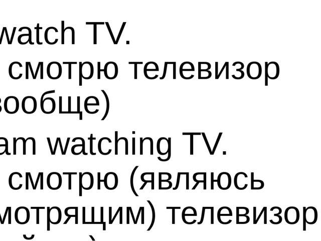 I watch TV. Я смотрю телевизор (вообще) I am watching TV. Я смотрю (являюсь с...