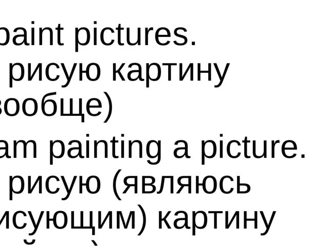 I paint pictures. Я рисую картину (вообще) I am painting a picture. Я рисую (...