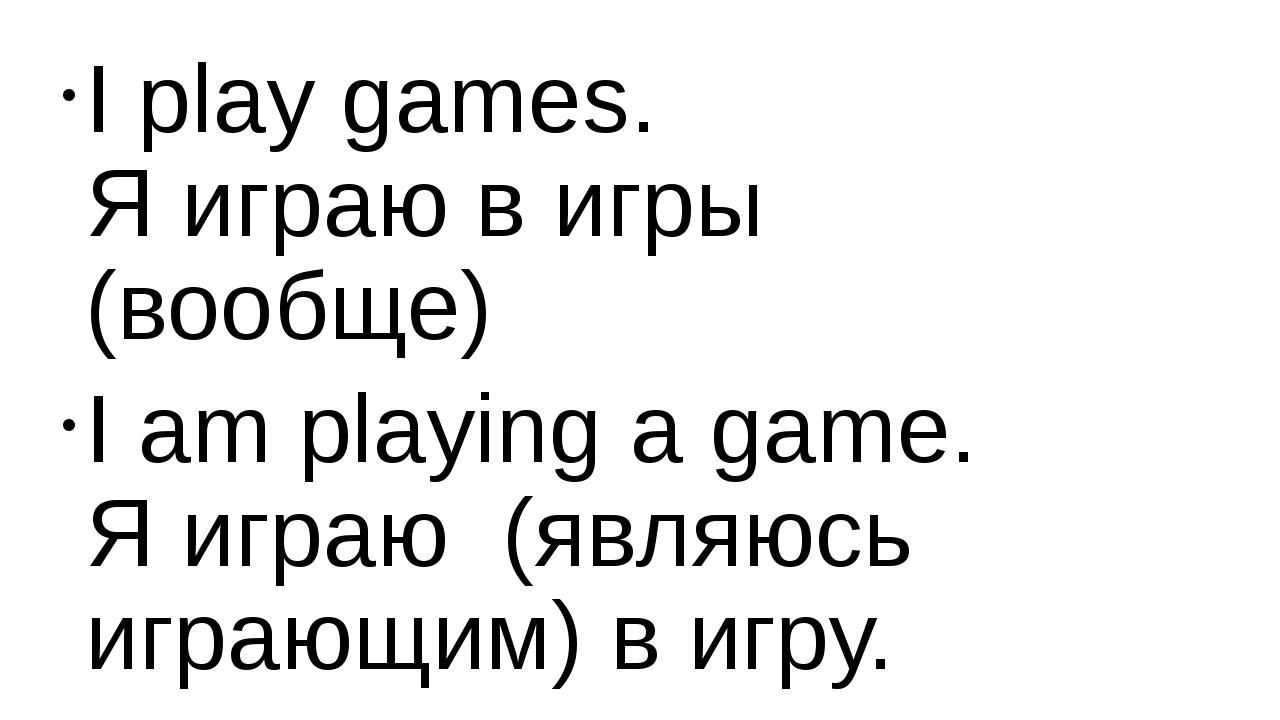 I play games. Я играю в игры (вообще) I am playing a game. Я играю (являюсь и...