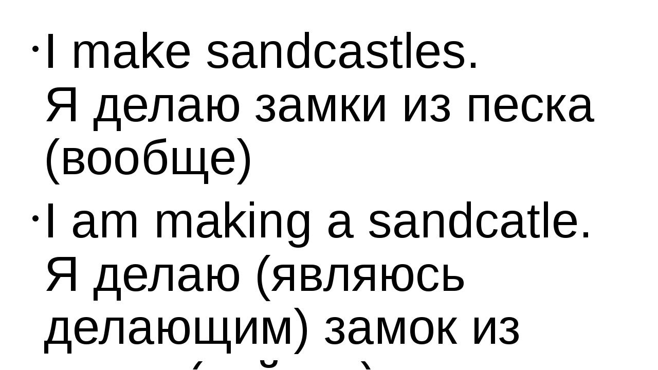 I make sandcastles. Я делаю замки из песка (вообще) I am making a sandcatle....