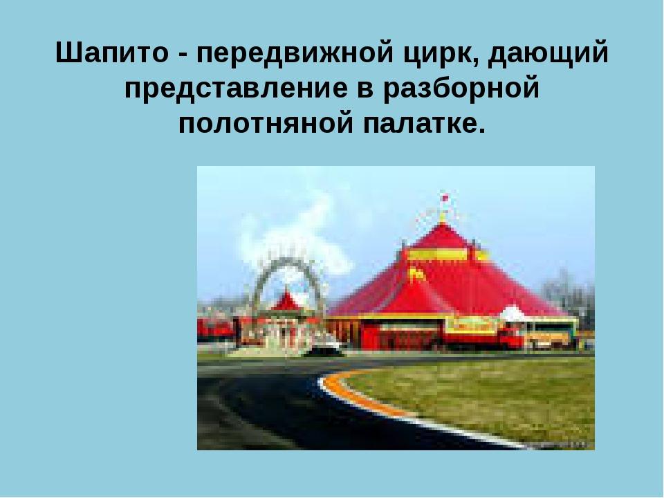Шапито - передвижной цирк, дающий представление в разборной полотняной палатке.