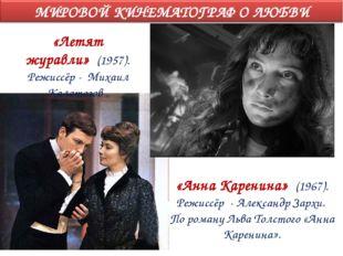 «Летят журавли» (1957). Режиссёр - Михаил Калатозов . «Анна Каренина» (1967).