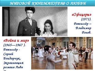 «Офицеры» (1971). Режиссёр – Владимир Рогов. «Война и мир» (1965—1967 ). Режи