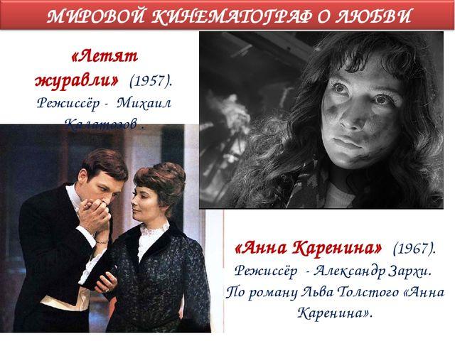 «Летят журавли» (1957). Режиссёр - Михаил Калатозов . «Анна Каренина» (1967)....