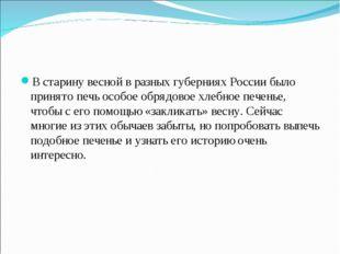 В старину весной в разных губерниях России было принято печь особое обрядовое